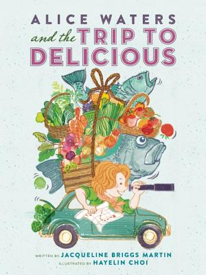 Alice Waters and the Trip to Delicious By Martin, Jacqueline Briggs/ Choi, Hayelin (ILT)